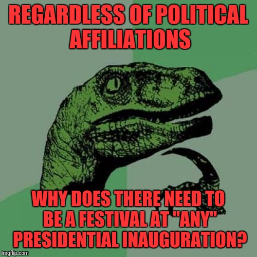 "I Never Had a Concert When I Started a Job | REGARDLESS OF POLITICAL AFFILIATIONS WHY DOES THERE NEED TO BE A FESTIVAL AT ""ANY"" PRESIDENTIAL INAUGURATION? 