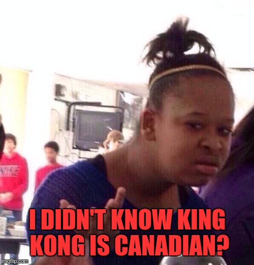 Black Girl Wat Meme | I DIDN'T KNOW KING KONG IS CANADIAN? | image tagged in memes,black girl wat | made w/ Imgflip meme maker