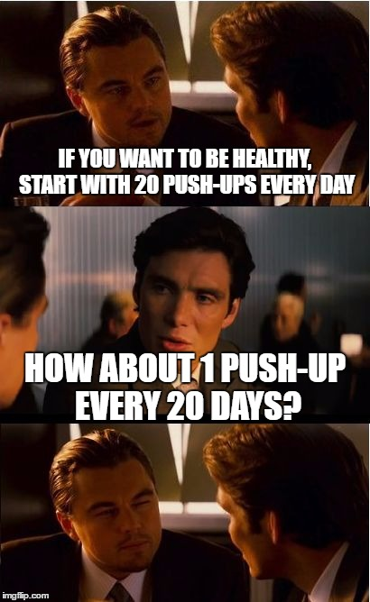 Inception Meme | IF YOU WANT TO BE HEALTHY, START WITH 20 PUSH-UPS EVERY DAY HOW ABOUT 1 PUSH-UP EVERY 20 DAYS? | image tagged in memes,inception | made w/ Imgflip meme maker