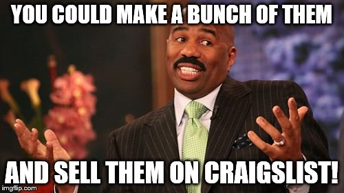 Steve Harvey Meme | YOU COULD MAKE A BUNCH OF THEM AND SELL THEM ON CRAIGSLIST! | image tagged in memes,steve harvey | made w/ Imgflip meme maker