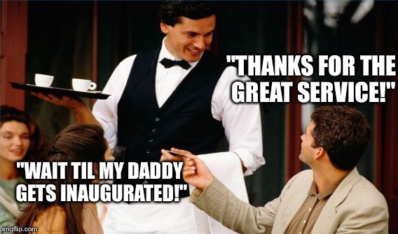 """THANKS FOR THE GREAT SERVICE!"" ""WAIT TIL MY DADDY GETS INAUGURATED!"" 