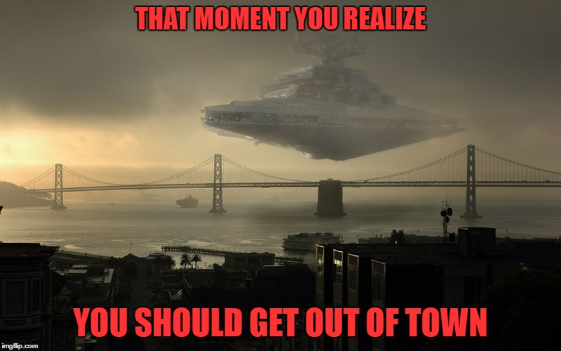 A Rebel Airstrike Would Be Really Helpful Right About Now... | THAT MOMENT YOU REALIZE YOU SHOULD GET OUT OF TOWN | image tagged in star wars,empire star destroyers | made w/ Imgflip meme maker