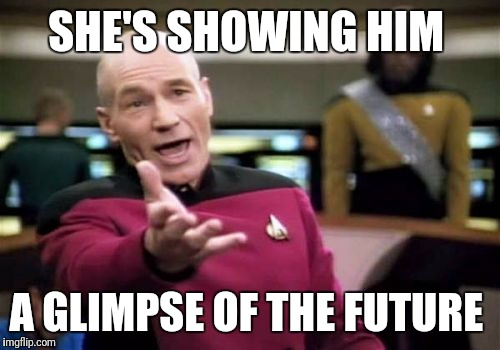 Picard Wtf Meme | SHE'S SHOWING HIM A GLIMPSE OF THE FUTURE | image tagged in memes,picard wtf | made w/ Imgflip meme maker