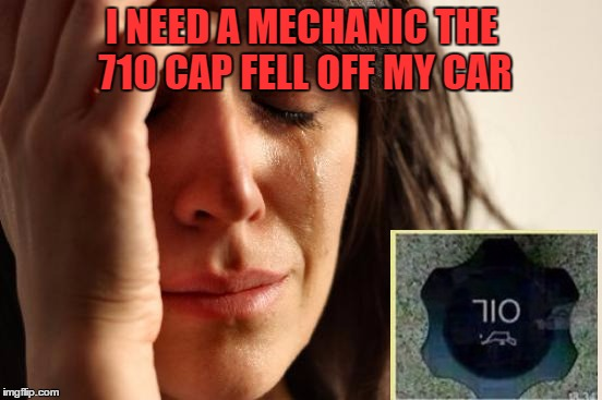 First World Problems Meme | I NEED A MECHANIC THE 710 CAP FELL OFF MY CAR | image tagged in memes,first world problems | made w/ Imgflip meme maker