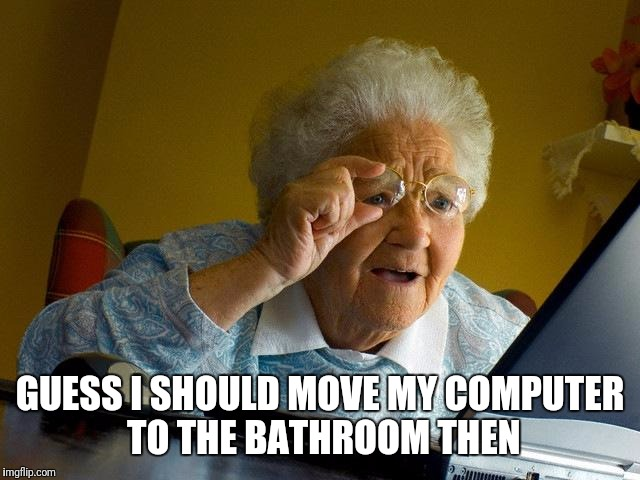 Grandma Finds The Internet Meme | GUESS I SHOULD MOVE MY COMPUTER TO THE BATHROOM THEN | image tagged in memes,grandma finds the internet | made w/ Imgflip meme maker