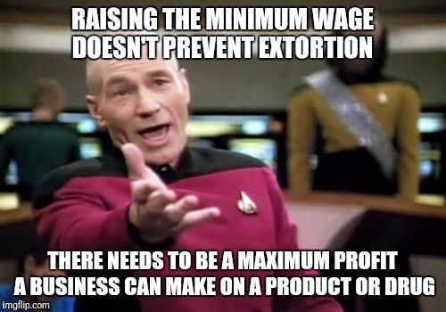 Minimum wage increases are countered in costs |  RAISING THE MINIMUM WAGE DOESN'T PREVENT EXTORTION; THERE NEEDS TO BE A MAXIMUM PROFIT A BUSINESS CAN MAKE ON A PRODUCT OR DRUG | image tagged in memes,picard wtf,healthcare,wages,minimum wage | made w/ Imgflip meme maker