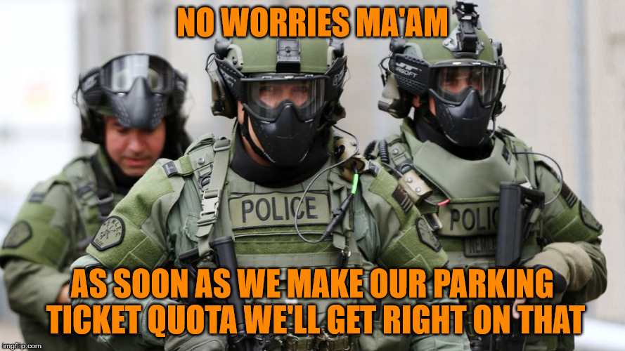 SWAT | NO WORRIES MA'AM AS SOON AS WE MAKE OUR PARKING TICKET QUOTA WE'LL GET RIGHT ON THAT | image tagged in swat | made w/ Imgflip meme maker