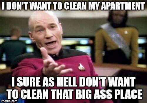 Picard Wtf Meme | I DON'T WANT TO CLEAN MY APARTMENT I SURE AS HELL DON'T WANT TO CLEAN THAT BIG ASS PLACE | image tagged in memes,picard wtf | made w/ Imgflip meme maker