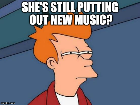 Futurama Fry Meme | SHE'S STILL PUTTING OUT NEW MUSIC? | image tagged in memes,futurama fry | made w/ Imgflip meme maker