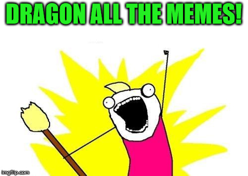 X All The Y Meme | DRAGON ALL THE MEMES! | image tagged in memes,x all the y | made w/ Imgflip meme maker