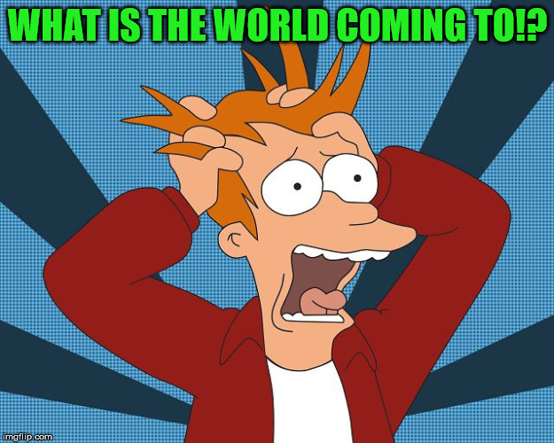 Fry Losing His Mind | WHAT IS THE WORLD COMING TO!? | image tagged in fry losing his mind | made w/ Imgflip meme maker