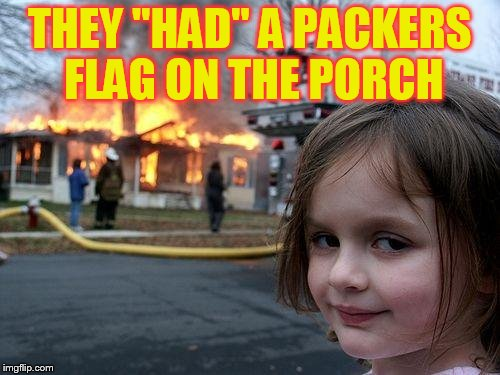 Disaster Girl Meme | THEY ''HAD'' A PACKERS FLAG ON THE PORCH | image tagged in memes,disaster girl | made w/ Imgflip meme maker