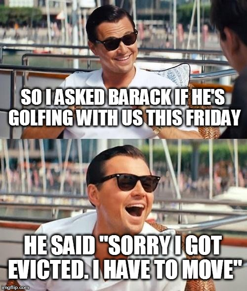"Leonardo Dicaprio Wolf Of Wall Street Meme | SO I ASKED BARACK IF HE'S GOLFING WITH US THIS FRIDAY HE SAID ""SORRY I GOT EVICTED. I HAVE TO MOVE"" 