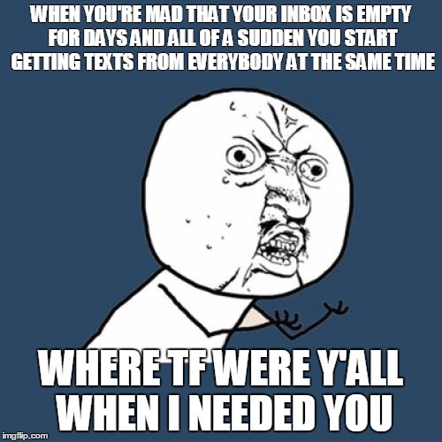 Y U No | WHEN YOU'RE MAD THAT YOUR INBOX IS EMPTY FOR DAYS AND ALL OF A SUDDEN YOU START GETTING TEXTS FROM EVERYBODY AT THE SAME TIME WHERE TF WERE  | image tagged in memes,y u no | made w/ Imgflip meme maker