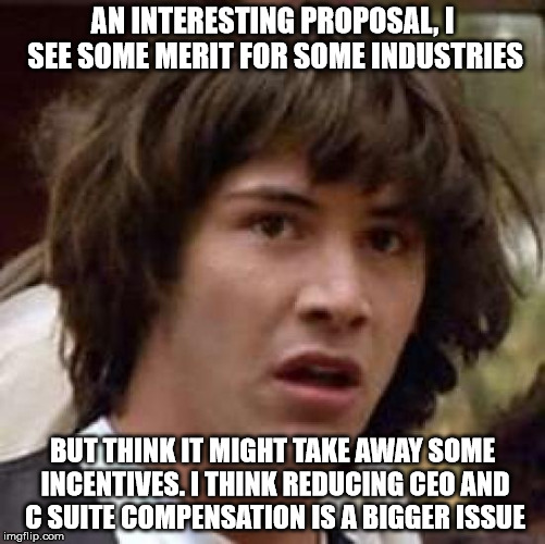 Conspiracy Keanu Meme | AN INTERESTING PROPOSAL, I SEE SOME MERIT FOR SOME INDUSTRIES BUT THINK IT MIGHT TAKE AWAY SOME INCENTIVES. I THINK REDUCING CEO AND C SUITE | image tagged in memes,conspiracy keanu | made w/ Imgflip meme maker