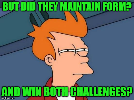 Futurama Fry Meme | BUT DID THEY MAINTAIN FORM? AND WIN BOTH CHALLENGES? | image tagged in memes,futurama fry | made w/ Imgflip meme maker