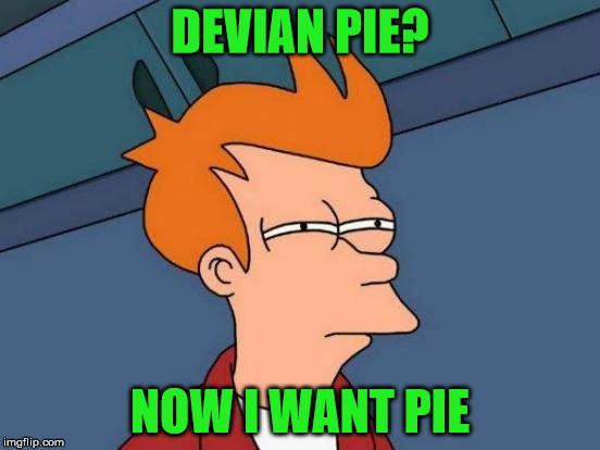 Futurama Fry Meme | DEVIAN PIE? NOW I WANT PIE | image tagged in memes,futurama fry | made w/ Imgflip meme maker