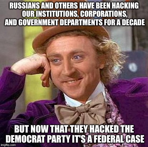 Creepy Condescending Wonka Meme | RUSSIANS AND OTHERS HAVE BEEN HACKING OUR INSTITUTIONS, CORPORATIONS, AND GOVERNMENT DEPARTMENTS FOR A DECADE BUT NOW THAT THEY HACKED THE D | image tagged in memes,creepy condescending wonka | made w/ Imgflip meme maker