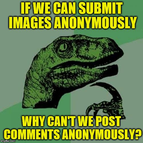 Philosoraptor Meme | IF WE CAN SUBMIT IMAGES ANONYMOUSLY WHY CAN'T WE POST COMMENTS ANONYMOUSLY? | image tagged in memes,philosoraptor | made w/ Imgflip meme maker