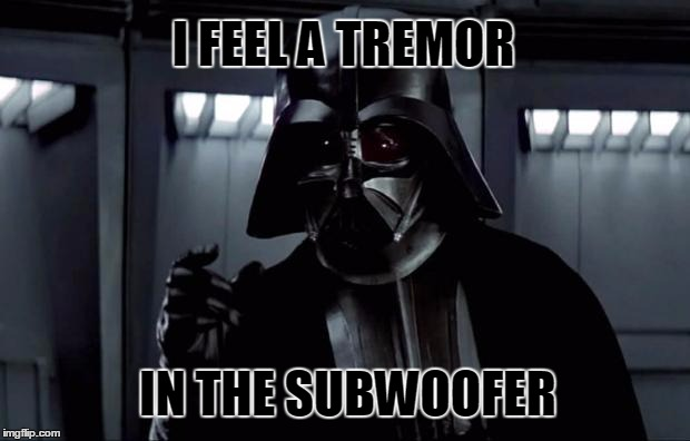 I find your lack of bass disturbing. | I FEEL A TREMOR IN THE SUBWOOFER | image tagged in star wars,darth vader,bass,all about that bass,speakers | made w/ Imgflip meme maker