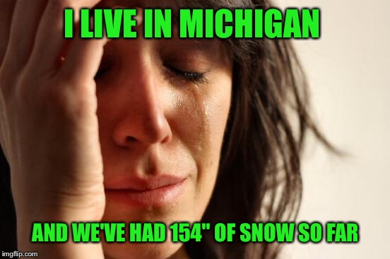 "First World Problems Meme | I LIVE IN MICHIGAN AND WE'VE HAD 154"" OF SNOW SO FAR 