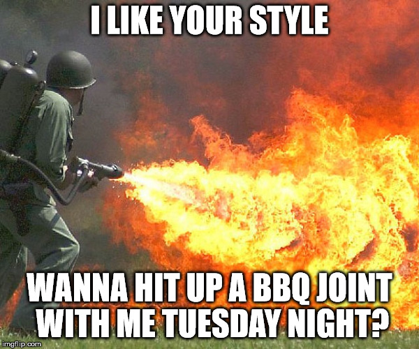 Flamethrower | I LIKE YOUR STYLE WANNA HIT UP A BBQ JOINT WITH ME TUESDAY NIGHT? | image tagged in flamethrower | made w/ Imgflip meme maker