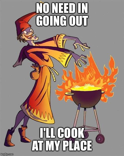 NO NEED IN GOING OUT I'LL COOK AT MY PLACE | made w/ Imgflip meme maker