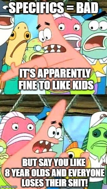 SPECIFICS = BAD IT'S APPARENTLY FINE TO LIKE KIDS BUT SAY YOU LIKE 8 YEAR OLDS AND EVERYONE LOSES THEIR SHIT! | image tagged in memes,put it somewhere else patrick | made w/ Imgflip meme maker