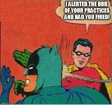 robin strikes back | I ALERTED THE BBB OF YOUR PRACTICES AND HAD YOU FIRED! | image tagged in robin strikes back | made w/ Imgflip meme maker