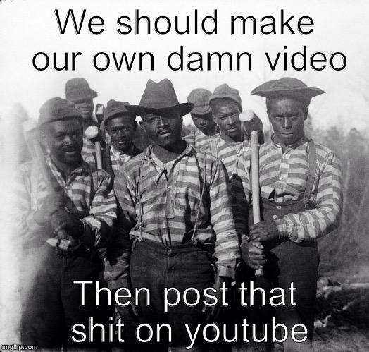 Chain Gang | We should make our own damn video Then post that shit on youtube | image tagged in chain gang | made w/ Imgflip meme maker