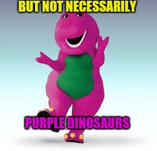 BUT NOT NECESSARILY PURPLE DINOSAURS | made w/ Imgflip meme maker