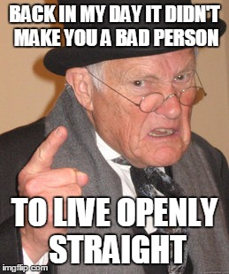 Empty closet | BACK IN MY DAY IT DIDN'T MAKE YOU A BAD PERSON TO LIVE OPENLY STRAIGHT | image tagged in memes,back in my day | made w/ Imgflip meme maker
