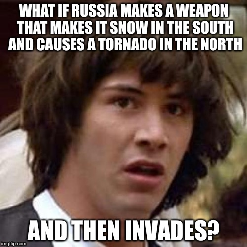 Conspiracy Keanu Meme | WHAT IF RUSSIA MAKES A WEAPON THAT MAKES IT SNOW IN THE SOUTH AND CAUSES A TORNADO IN THE NORTH AND THEN INVADES? | image tagged in memes,conspiracy keanu | made w/ Imgflip meme maker