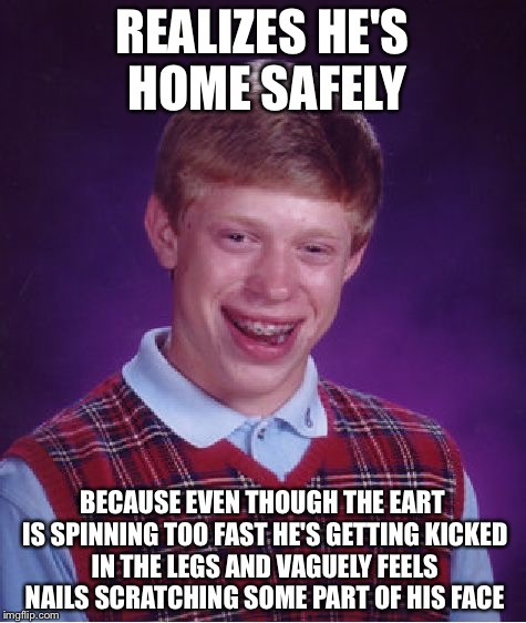 Bad Luck Brian Meme | REALIZES HE'S HOME SAFELY BECAUSE EVEN THOUGH THE EART IS SPINNING TOO FAST HE'S GETTING KICKED IN THE LEGS AND VAGUELY FEELS NAILS SCRATCHI | image tagged in memes,bad luck brian | made w/ Imgflip meme maker