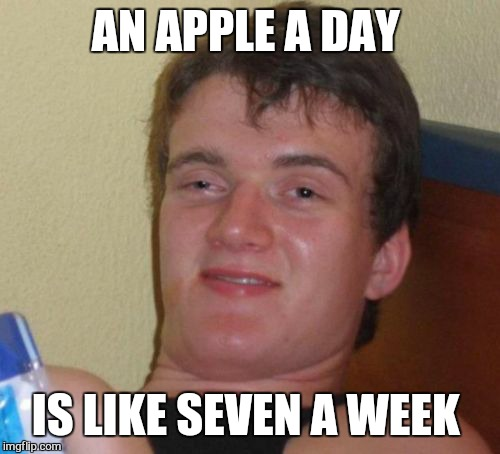 10 Guy Meme | AN APPLE A DAY IS LIKE SEVEN A WEEK | image tagged in memes,10 guy | made w/ Imgflip meme maker