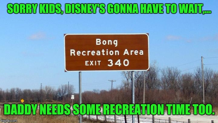 It's gonna be a fun ride | SORRY KIDS, DISNEY'S GONNA HAVE TO WAIT,... DADDY NEEDS SOME RECREATION TIME TOO. | image tagged in sewmyeyesshut,funny memes,funny street signs | made w/ Imgflip meme maker