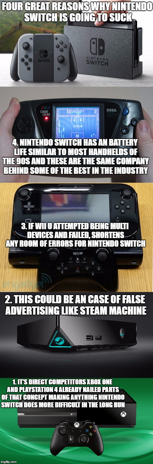 FOUR GREAT REASONS WHY NINTENDO SWITCH IS GOING TO SUCK 1. IT'S DIRECT COMPETITORS XBOX ONE AND PLAYSTATION 4 ALREADY NAILED PARTS OF THAT C | image tagged in nintendo,sega,microsoft,sony,failure | made w/ Imgflip meme maker