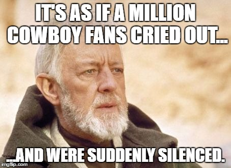 Obi Wan Kenobi Meme | IT'S AS IF A MILLION COWBOY FANS CRIED OUT... ...AND WERE SUDDENLY SILENCED. | image tagged in memes,obi wan kenobi | made w/ Imgflip meme maker
