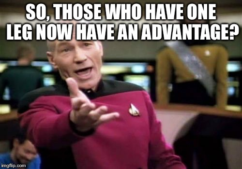 Picard Wtf Meme | SO, THOSE WHO HAVE ONE LEG NOW HAVE AN ADVANTAGE? | image tagged in memes,picard wtf | made w/ Imgflip meme maker