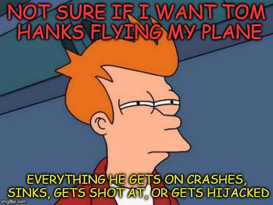 Futurama Fry Meme | NOT SURE IF I WANT TOM HANKS FLYING MY PLANE EVERYTHING HE GETS ON CRASHES, SINKS, GETS SHOT AT, OR GETS HIJACKED | image tagged in memes,futurama fry | made w/ Imgflip meme maker