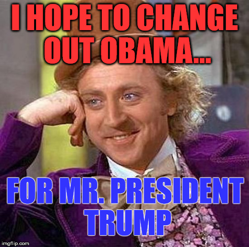 Creepy Condescending Wonka Meme | I HOPE TO CHANGE OUT OBAMA... FOR MR. PRESIDENT TRUMP | image tagged in memes,creepy condescending wonka | made w/ Imgflip meme maker