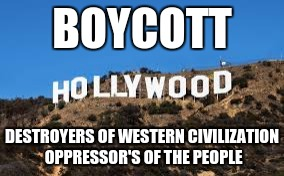 BOYCOTT DESTROYERS OF WESTERN CIVILIZATION OPPRESSOR'S OF THE PEOPLE | image tagged in hollywood | made w/ Imgflip meme maker