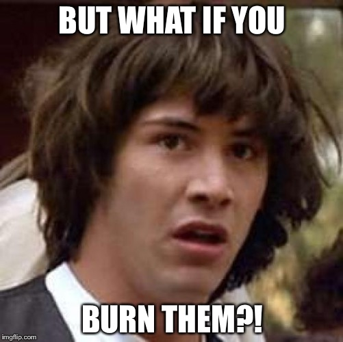 Conspiracy Keanu Meme | BUT WHAT IF YOU BURN THEM?! | image tagged in memes,conspiracy keanu | made w/ Imgflip meme maker