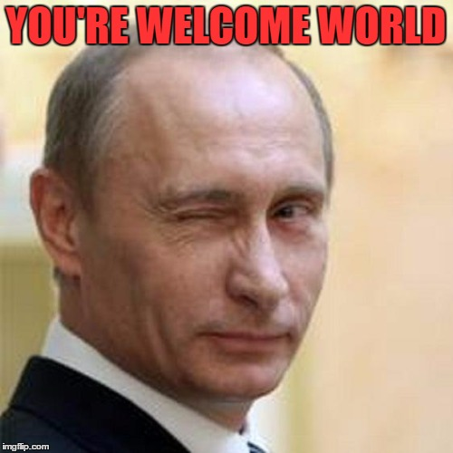 Putin Wink | YOU'RE WELCOME WORLD | image tagged in putin wink | made w/ Imgflip meme maker