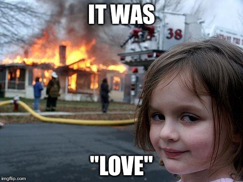 "Disaster Girl Meme | IT WAS ""LOVE"" 