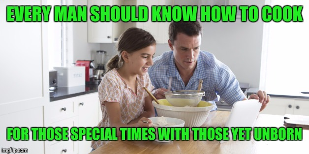 EVERY MAN SHOULD KNOW HOW TO COOK FOR THOSE SPECIAL TIMES WITH THOSE YET UNBORN | made w/ Imgflip meme maker