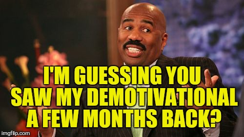 Steve Harvey Meme | I'M GUESSING YOU SAW MY DEMOTIVATIONAL A FEW MONTHS BACK? | image tagged in memes,steve harvey | made w/ Imgflip meme maker