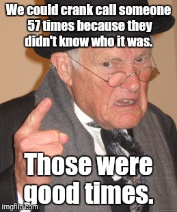 Back In My Day Meme | We could crank call someone 57 times because they didn't know who it was. Those were good times. | image tagged in memes,back in my day | made w/ Imgflip meme maker