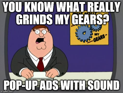 Peter Griffin News Meme | YOU KNOW WHAT REALLY GRINDS MY GEARS? POP-UP ADS WITH SOUND | image tagged in memes,peter griffin news | made w/ Imgflip meme maker
