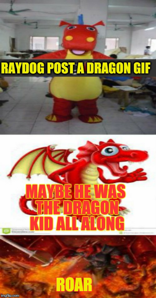 RAYDOG POST A DRAGON GIF MAYBE HE WAS THE DRAGON KID ALL ALONG ROAR | made w/ Imgflip meme maker